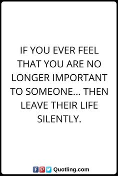 moving on quotes If you ever feel that you are no longer important to someone... then leave their life silently.