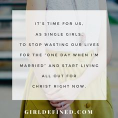 "It's time for us, as single girls, to stop wasting our lives for the ""one day when I'm married"" and start living all out for Christ right now."