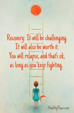 Addiction Quote, Recovery Quote    Recovery: It will be challenging. It will also be worth it. You will relapse and that's ok, as long as you kee fighting.    www.HealthyPlace.com