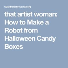 that artist woman: How to Make a Robot from Halloween Candy Boxes