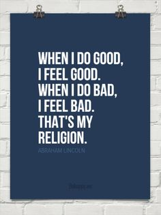 When i do good, i feel good. when i do bad, i feel bad. that's my religion. by ABRAHAM LINCOLN #46433