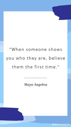 """Never forget this Maya Angelou quote: """"When someone shows you who they are, believe them the first time."""""""