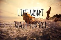 Life won't wait for you