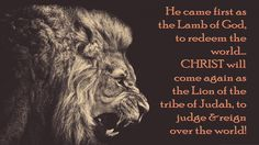 He came first as the Lamb of God, to redeem the world… CHRIST will  come again as the Lion of the tribe of Judah, to judge &reign over the world!