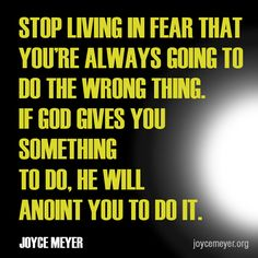 Stop living in fear that you're always going to do the wrong thing. If God gives you something to do, he will anoint you to do it. Joyce Meyer