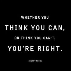 Whether you think you can, or think you can't, you're right. --Henry Ford Wow that is a powerful truth.