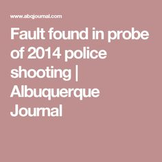 Fault found in probe of 2014 police shooting | Albuquerque Journal