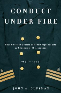 Conduct Under Fire: Four American  Doctors and Their Fight for Life as Prisoners By John Glusman Four Navy doctors, captured during the Battles of Bataan and Corregidor, unite the men they attend to under the eye of their captors.
