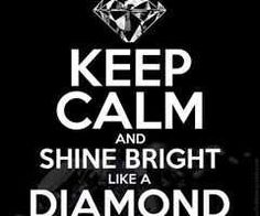 Keep calm sign.............to my dad cause all it says is shine bright like a diamond over and over
