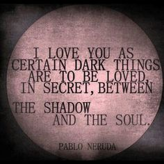 Pablo Neruda was the pen name and later on, legal name of the Chilean poet, diplomat and politician Neftalí Ricardo Reyes Basoalto. He chose his pen name after Czech poet Jan Neruda. In Neruda won the Nobel Prize for Literature. The Words, 100 Reasons Why I Love You, Quotes To Live By, Me Quotes, Neruda Quotes, Dark Quotes, Qoutes, Love Soul Quotes, Secretly In Love Quotes