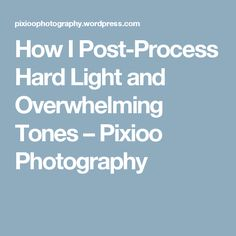 How I Post-Process Hard Light and Overwhelming Tones – Pixioo Photography