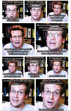 """We have this weird thing in the world where you don't get insulted for what you do.  You get insulted for who you are."" -John Green; author, blogger, and all-around awesome person"