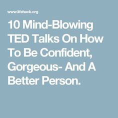 10 Mind-Blowing TED Talks On How To Be Confident, Gorgeous- And A Better Person.