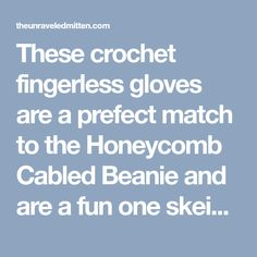 These crochet fingerless gloves are a prefect match to the Honeycomb Cabled Beanie and are a fun one skein project that will keep your hands warm and stylish this winter.
