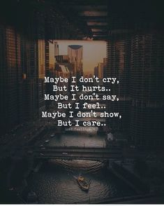 Care about Life : Quotes about Love and Life Maybe I don't cry, But it hurts. Maybe I don't say, But I feel. Maybe I don't show, But I care. Quotes Deep Feelings, Hurt Quotes, Badass Quotes, Mood Quotes, Wisdom Quotes, Positive Quotes, Qoutes, Sad Life Quotes, Wall Quotes