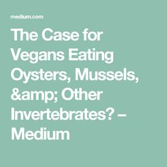 The Case for Vegans Eating Oysters, Mussels, & Other Invertebrates? – Medium