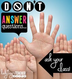 Don't answer student questions…ask the class and get them thinking!