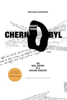 Voices from Chernobyl: The Oral History of a Nuclear Disaster by  Svetlana Alexievich.