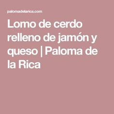 Lomo de cerdo relleno de jamón y queso | Paloma de la Rica