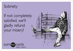 SobrietyIf not completelysatisfied, we'llgladly refundyour misery!