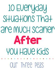10 Everyday Situations That are MUCH Scarier After You Have Kids - Our Three Peas