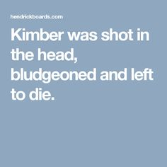 Kimber was shot in the head, bludgeoned and left to die.