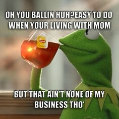 Kermit. But that's none of my business tho. Lmao #ballin