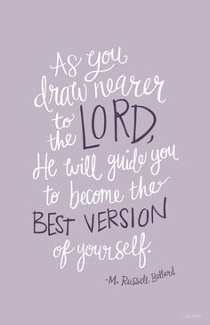 As you draw nearer to the Lord, He will guide you to become the best version of yourself and to make inspired decisions in your life. –M Russell Ballard