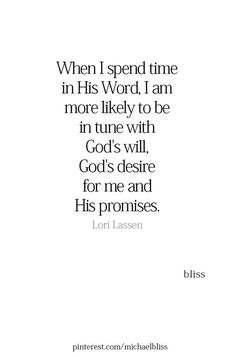 Lori Lassen Quote: When I spend time in His Word, I am more likely to be in tune with God's will, God's desire for me and His promises. Bible Verses Quotes, Bible Scriptures, Faith Quotes, Me Quotes, Quotes About God, Quotes To Live By, I Look To You, Christian Quotes, Christian Faith