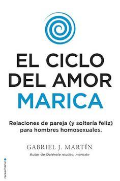 El ciclo del amor marica : relaciones de pareja (y soltería feliz) para hombres homosexuales / Gabriel J. Martín. Barcelona : Roca, 2017 [04-12]. ISBN 9788416700615 / 19,90 € / ES / ENS / Gais / Homosexualidad / Ligoteo / Matrimonio / Parejas / Psicología / Relaciones amorosas / Soltería