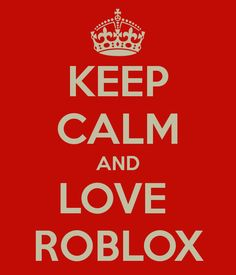 KEEP CALM AND LOVE  ROBLOX