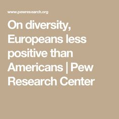 On diversity, Europeans less positive than Americans | Pew Research Center