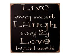 Live Laugh Love. This is my motto. This is everywhere in my house and tattooed on my foot.