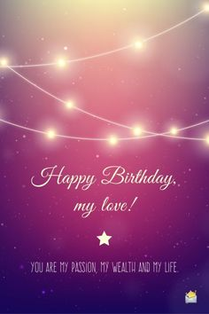 Happy Birthday, my love. You are my passion, my wealth and my life.