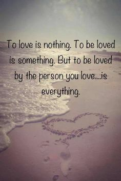 To be love by the person you love..... is eveything :-)