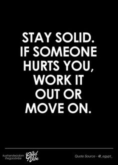 Stay solid. If someone hurts you, work it out or move on.