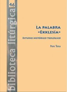 """La palabra """"Ekklesía"""": estudio histórico-teológico / Pere Tena Garriga. (Barcelona : Centre de Pastoral Litúrgica, 2014) / BX 1970.5 T37"""