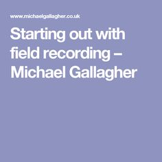 Starting out with field recording – Michael Gallagher