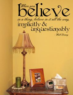 When you believe in a thing, believe in it all the way, implicitly and unquestionably.    -Walt Disney
