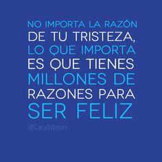 """""""No importa la razón de tu tristeza, lo que importa es que tienes millones de razones para ser feliz""""."""