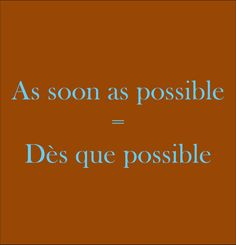As soon as possible = Dès que possible