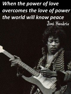 When the power of love overcomes the love of power the world will know peace - Jimi Hendrix.