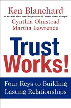 The Hardcover of the Trust Works!: Four Keys to Building Lasting Relationships by Ken Blanchard, Cynthia Olmstead, Martha Lawrence One Minute Manager, High Tech High, New Tork Times, Ken Blanchard, Trust Words, Successful Relationships, So Little Time, Helping People, Audio Books