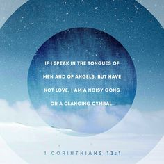 If I could speak all the languages of earth and of angels, but didn't love others, I would only be a noisy gong or a clanging cymbal. 1 Corinthians 13:1 #love