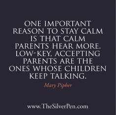 One important reason to stay calm is that calm parents hear more; low-key, accepting parents are the ones whose children keep talking. -Mary Pipher