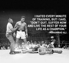 "I hated every minute of training, but I said ""Dont quit. Suffer now and live the rest of your life as a champion."""