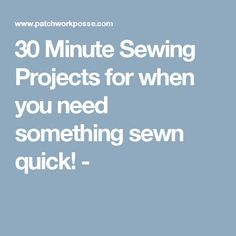 30 Minute Sewing Projects for when you need something sewn quick! -