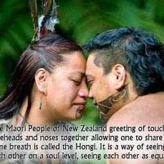 Maori people of New Zealand greeting touching foreheads and noses together allowing one to share the same breath is called the Hongi . it is a way of seeing each other on a soul level, seeing each other as equal