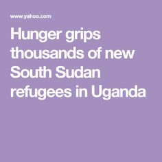 Hunger grips thousands of new South Sudan refugees in Uganda