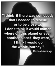 Favorite actor quote: I think this many just any quote. I couldn't find the one I wanted but this a great one out of many spoken by Richard Armitage. He has a way with words.